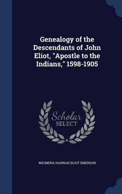Genealogy of the Descendants of John Eliot, Apostle to the Indians, 1598-1905