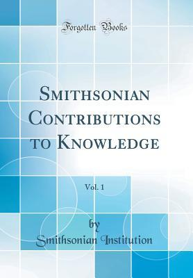 Smithsonian Contributions to Knowledge, Vol. 1 (Classic Reprint)
