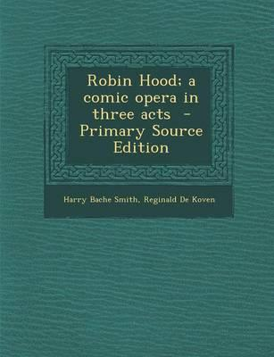 Robin Hood; A Comic Opera in Three Acts - Primary Source Edition