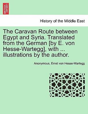 The Caravan Route between Egypt and Syria. Translated from the German [by E. von Hesse-Wartegg], with ... illustrations by the author