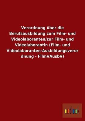 Verordnung über die Berufsausbildung zum Film- und Videolaboranten/zur Film- und Videolaborantin (Film- und Videolaboranten-Ausbildungsverordnung - FilmVAusbV)