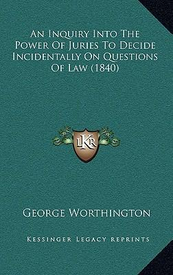 An Inquiry Into the Power of Juries to Decide Incidentally on Questions of Law (1840)