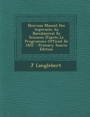 Nouveau Manuel Des Aspirants Au Baccalaureat Es Sciences D'Apres Le Programme Officiel de 1852