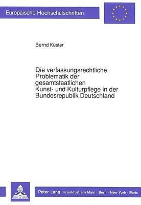 Die verfassungsrechtliche Problematik der gesamtstaatlichen Kunst- und Kulturpflege in der Bundesrepublik Deutschland