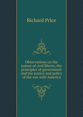 Observations on the Nature of Civil Liberty, the Principles of Government and the Justice and Policy of the War with America