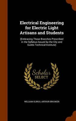 Electrical Engineering for Electric Light Artisans and Students