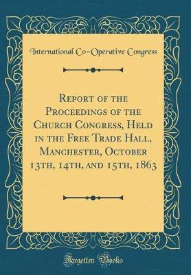 Report of the Proceedings of the Church Congress, Held in the Free Trade Hall, Manchester, October 13th, 14th, and 15th, 1863 (Classic Reprint)