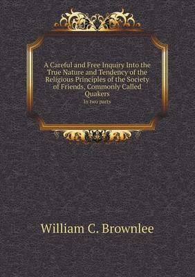 A Careful and Free Inquiry Into the True Nature and Tendency of the Religious Principles of the Society of Friends, Commonly Called Quakers in Two P