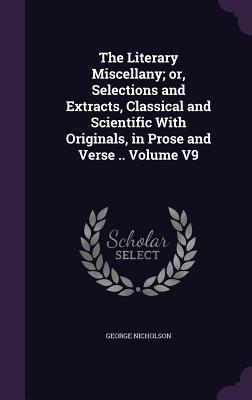 The Literary Miscellany; Or, Selections and Extracts, Classical and Scientific with Originals, in Prose and Verse .. Volume V9