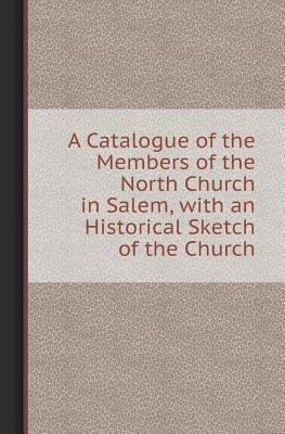 A Catalogue of the Members of the North Church in Salem, with an Historical Sketch of the Church