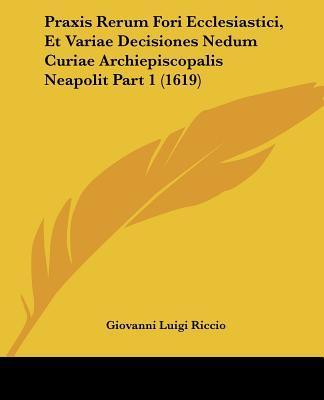Praxis Rerum Fori Ecclesiastici, Et Variae Decisiones Nedum Curiae Archiepiscopalis Neapolit Part 1 (1619)