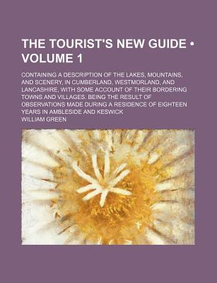 The Tourist's New Guide (Volume 1); Containing a Description of the Lakes, Mountains, and Scenery, in Cumberland, Westmorland, and Lancashire