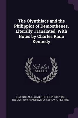 The Olynthiacs and the Philippics of Demosthenes. Literally Translated, with Notes by Charles Rann Kennedy