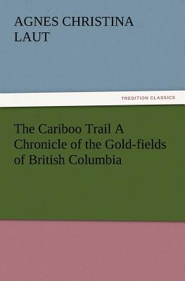 The Cariboo Trail A Chronicle of the Gold-fields of British Columbia