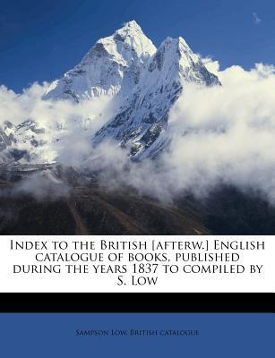 Index to the British [Afterw.] English Catalogue of Books, Published During the Years 1837 to Compiled by S. Low