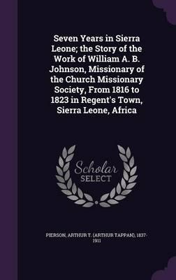 Seven Years in Sierra Leone; The Story of the Work of William A. B. Johnson, Missionary of the Church Missionary Society, from 1816 to 1823 in Regent's Town, Sierra Leone, Africa