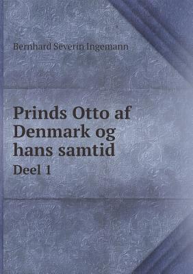 Prinds Otto AF Denmark Og Hans Samtid Deel 1