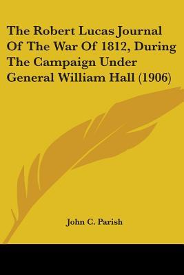 The Robert Lucas Journal Of The War Of 1812, During The Campaign Under General William Hall