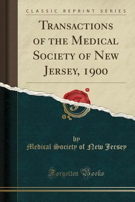 Transactions of the Medical Society of New Jersey, 1900 (Classic Reprint)