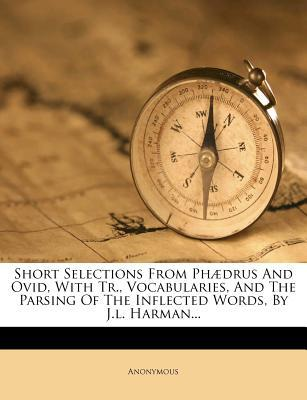 Short Selections from PH Drus and Ovid, with Tr, Vocabularies, and the Parsing of the Inflected Words, by J.L. Harman.