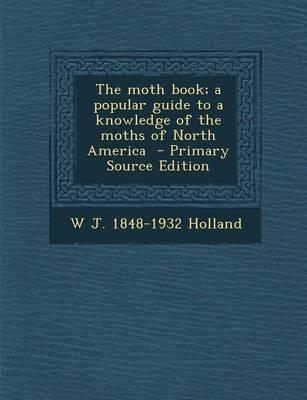 The Moth Book; A Popular Guide to a Knowledge of the Moths of North America - Primary Source Edition