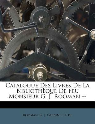 Catalogue Des Livres de La Bibliotheque de Feu Monsieur G. J. Rooman -