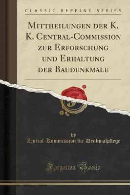 Mittheilungen der K. K. Central-Commission zur Erforschung und Erhaltung der Baudenkmale (Classic Reprint)