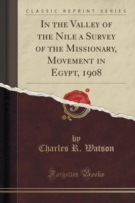 In the Valley of the Nile a Survey of the Missionary, Movement in Egypt, 1908 (Classic Reprint)