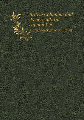 British Columbia and Its Agricultural Capabilities a Brief Descriptive Pamphlet