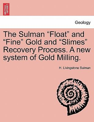 "The Sulman ""Float"" and ""Fine"" Gold and ""Slimes"" Recovery Process. A new system of Gold Milling"