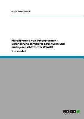 Pluralisierung von Lebensformen - Veränderung familiärer Strukturen und innergesellschaftlicher Wandel