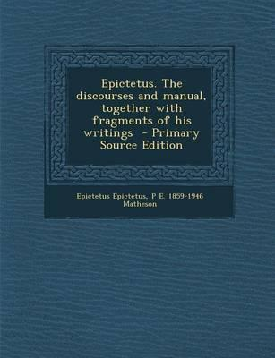 Epictetus. the Discourses and Manual, Together with Fragments of His Writings - Primary Source Edition
