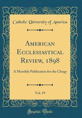 American Ecclesiastical Review, 1898, Vol. 19
