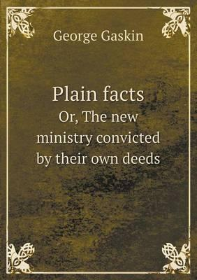 Plain Facts Or, the New Ministry Convicted by Their Own Deeds
