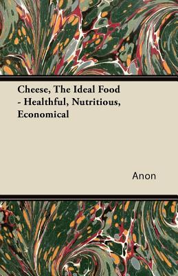Cheese, The Ideal Food - Healthful, Nutritious, Economical