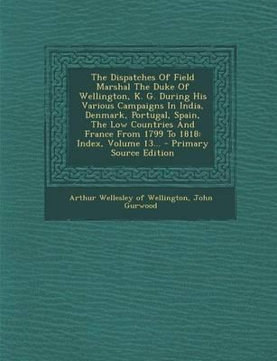 The Dispatches of Field Marshal the Duke of Wellington, K. G. During His Various Campaigns in India, Denmark, Portugal, Spain, the Low Countries and France from 1799 to 1818