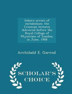 Inborn Errors of Metabolism; The Croonian Lectures Delivered Before the Royal College of Physicians of London, in June, 1908 - Scholar's Choice Edition