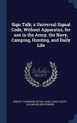 Sign Talk; A Universal Signal Code, Without Apparatus, for Use in the Army, the Navy, Camping, Hunting, and Daily Life