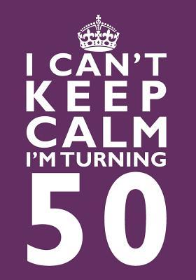 I Can't Keep Calm I'm Turning 50 Birthday Gift Notebook (7 x 10 Inches)