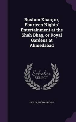 Rustum Khan; Or, Fourteen Nights' Entertainment at the Shah Bhag, or Royal Gardens at Ahmedabad