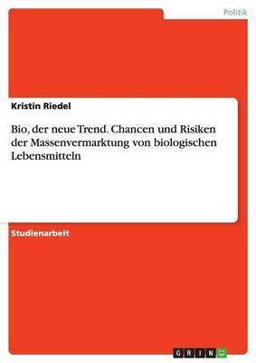 Bio, der neue Trend. Chancen und Risiken der Massenvermarktung von biologischen Lebensmitteln