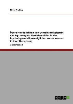 Über die Möglichkeit von Gemeinsamkeiten in der Psychologie  -  Menschenbilder in der Psychologie und ihre möglichen Konsequenzen in ihrer Umsetzung
