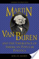 Martin Van Buren and the Emergence of American Popular Politics