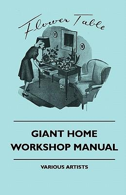 Giant Home Workshop Manual - A Handbook of Tested Projects, Working Methods, and Shop Hints for the Home Workshop Ethusiast, with Directions and Detai
