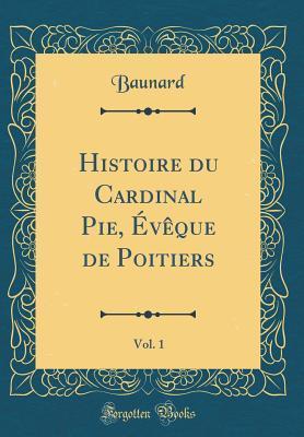 Histoire du Cardinal Pie, Évêque de Poitiers, Vol. 1 (Classic Reprint)