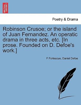 Robinson Crusoe; or the island of Juan Fernandez. An operatic drama in three acts, etc. [In prose. Founded on D. Defoe's work.]