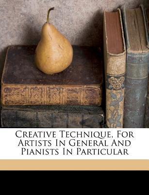 Creative Technique, for Artists in General and Pianists in Particular