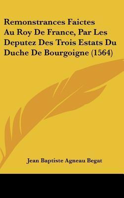 Remonstrances Faictes Au Roy de France, Par Les Deputez Des Trois Estats Du Duche de Bourgoigne (1564)