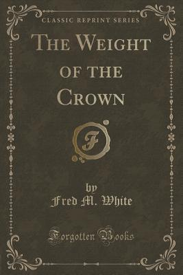 The Weight of the Crown (Classic Reprint)