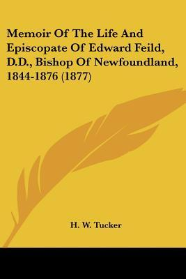 Memoir Of The Life And Episcopate Of Edward Feild, D.D., Bishop Of Newfoundland, 1844-1876